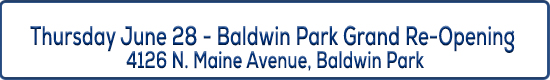 Image button - Thursday June 28 - Baldwin Park Grand RE-Opening - 4126 N. Maine Avenue, Baldwin Park